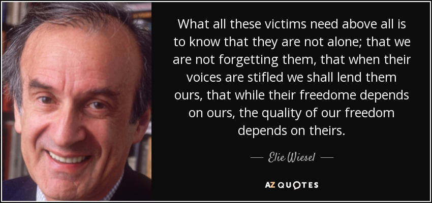 What all these victims need above all is to know that they are not alone; that we are not forgetting them, that when their voices are stifled we shall lend them ours, that while their freedome depends on ours, the quality of our freedom depends on theirs. - Elie Wiesel