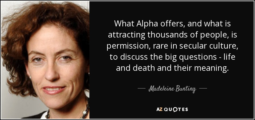 What Alpha offers, and what is attracting thousands of people, is permission, rare in secular culture, to discuss the big questions - life and death and their meaning. - Madeleine Bunting