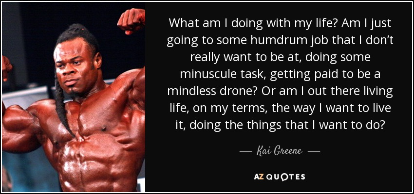 What am I doing with my life? Am I just going to some humdrum job that I don't really want to be at, doing some minuscule task, getting paid to be a mindless drone? Or am I out there living life, on my terms, the way I want to live it, doing the things that I want to do? - Kai Greene