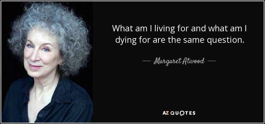 What am I living for and what am I dying for are the same question. - Margaret Atwood