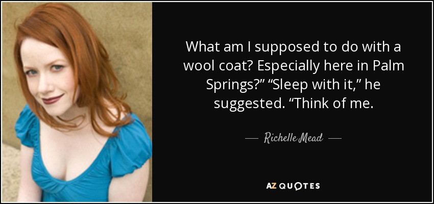 "What am I supposed to do with a wool coat? Especially here in Palm Springs?"" ""Sleep with it,"" he suggested. ""Think of me. - Richelle Mead"