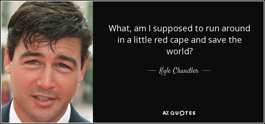 What, am I supposed to run around in a little red cape and save the world? - Kyle Chandler
