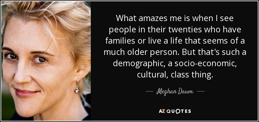 What amazes me is when I see people in their twenties who have families or live a life that seems of a much older person. But that's such a demographic, a socio-economic, cultural, class thing. - Meghan Daum