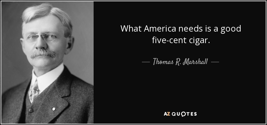 What America needs is a good five-cent cigar. - Thomas R. Marshall
