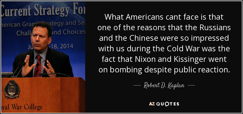 What Americans cant face is that one of the reasons that the Russians and the Chinese were so impressed with us during the Cold War was the fact that Nixon and Kissinger went on bombing despite public reaction. - Robert D. Kaplan