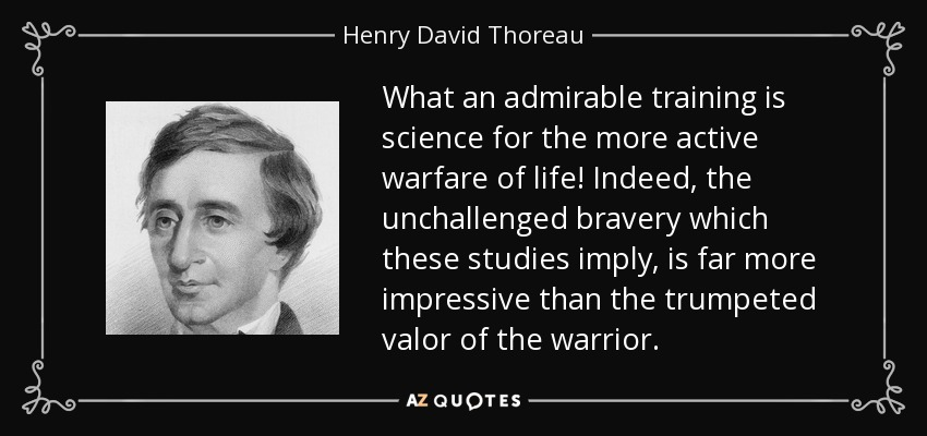 What an admirable training is science for the more active warfare of life! Indeed, the unchallenged bravery which these studies imply, is far more impressive than the trumpeted valor of the warrior. - Henry David Thoreau