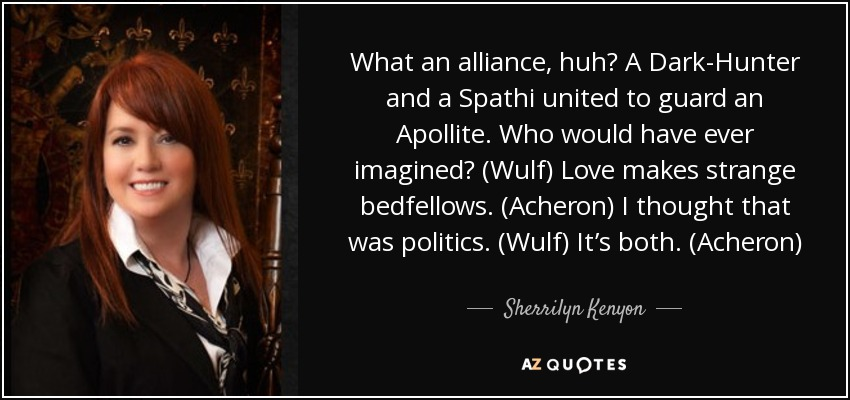 What an alliance, huh? A Dark-Hunter and a Spathi united to guard an Apollite. Who would have ever imagined? (Wulf) Love makes strange bedfellows. (Acheron) I thought that was politics. (Wulf) It's both. (Acheron) - Sherrilyn Kenyon