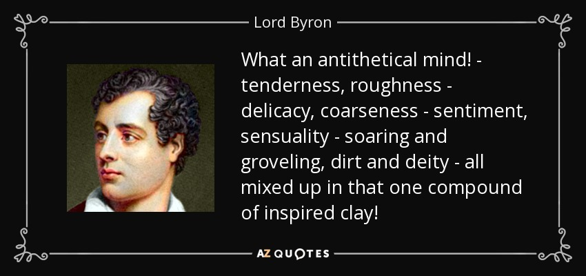 What an antithetical mind! - tenderness, roughness - delicacy, coarseness - sentiment, sensuality - soaring and groveling, dirt and deity - all mixed up in that one compound of inspired clay! - Lord Byron