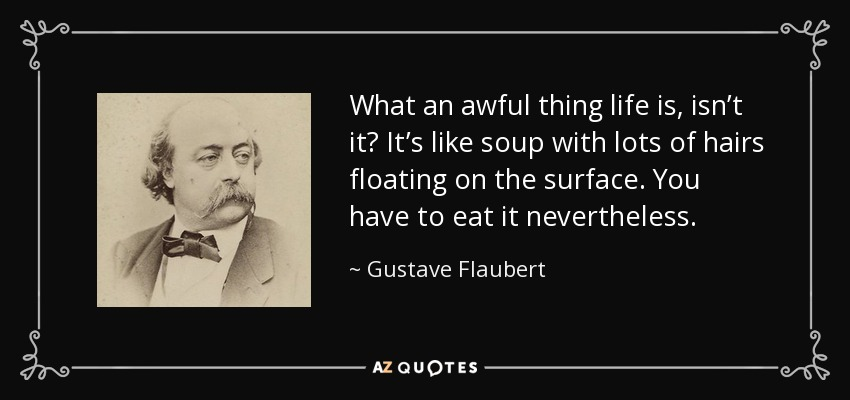 What an awful thing life is, isn't it? It's like soup with lots of hairs floating on the surface. You have to eat it nevertheless. - Gustave Flaubert