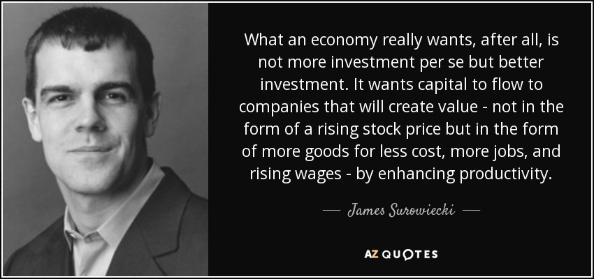 What an economy really wants, after all, is not more investment per se but better investment. It wants capital to flow to companies that will create value - not in the form of a rising stock price but in the form of more goods for less cost, more jobs, and rising wages - by enhancing productivity. - James Surowiecki