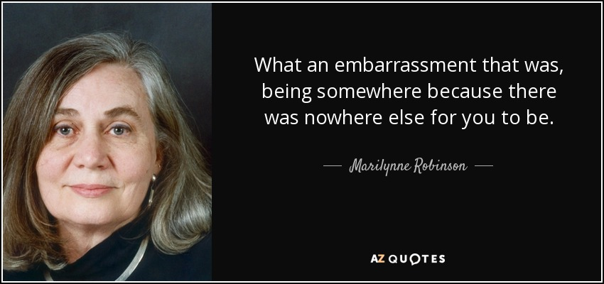 What an embarrassment that was, being somewhere because there was nowhere else for you to be. - Marilynne Robinson