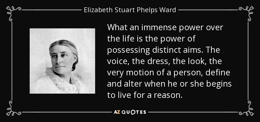 What an immense power over the life is the power of possessing distinct aims. The voice, the dress, the look, the very motion of a person, define and alter when he or she begins to live for a reason. - Elizabeth Stuart Phelps Ward