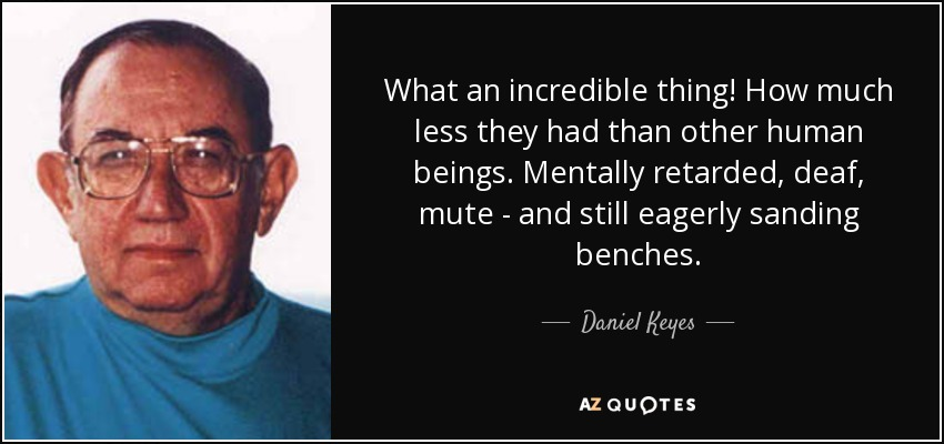 What an incredible thing! How much less they had than other human beings. Mentally retarded, deaf, mute - and still eagerly sanding benches. - Daniel Keyes