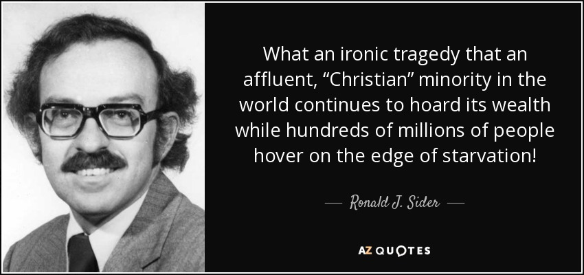 """What an ironic tragedy that an affluent, """"Christian"""" minority in the world continues to hoard its wealth while hundreds of millions of people hover on the edge of starvation! - Ronald J. Sider"""