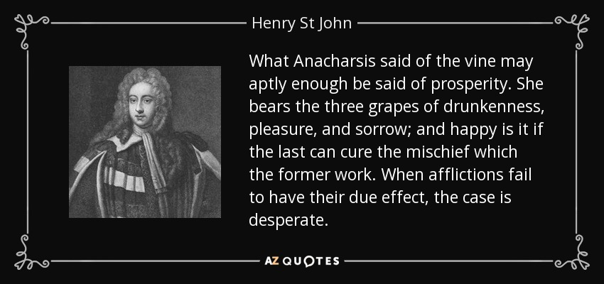 What Anacharsis said of the vine may aptly enough be said of prosperity. She bears the three grapes of drunkenness, pleasure, and sorrow; and happy is it if the last can cure the mischief which the former work. When afflictions fail to have their due effect, the case is desperate. - Henry St John, 1st Viscount Bolingbroke