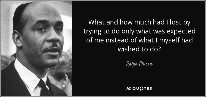 What and how much had I lost by trying to do only what was expected of me instead of what I myself had wished to do? - Ralph Ellison