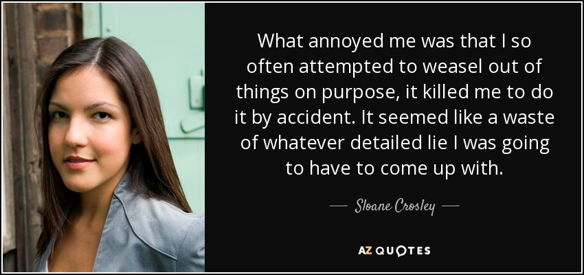What annoyed me was that I so often attempted to weasel out of things on purpose, it killed me to do it by accident. It seemed like a waste of whatever detailed lie I was going to have to come up with. - Sloane Crosley