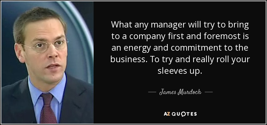 What any manager will try to bring to a company first and foremost is an energy and commitment to the business. To try and really roll your sleeves up. - James Murdoch