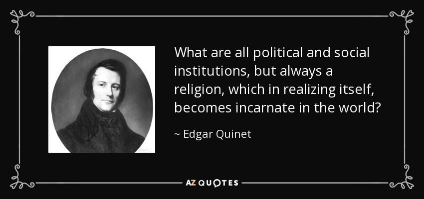 What are all political and social institutions, but always a religion, which in realizing itself, becomes incarnate in the world? - Edgar Quinet