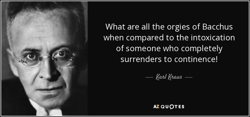 What are all the orgies of Bacchus when compared to the intoxication of someone who completely surrenders to continence! - Karl Kraus