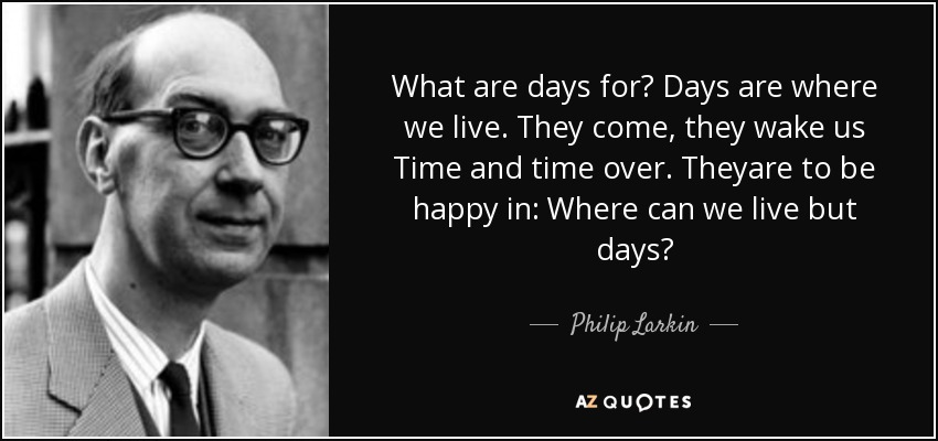 What are days for? Days are where we live. They come, they wake us Time and time over. Theyare to be happy in: Where can we live but days? - Philip Larkin