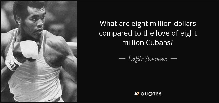 What are eight million dollars compared to the love of eight million Cubans? - Teofilo Stevenson