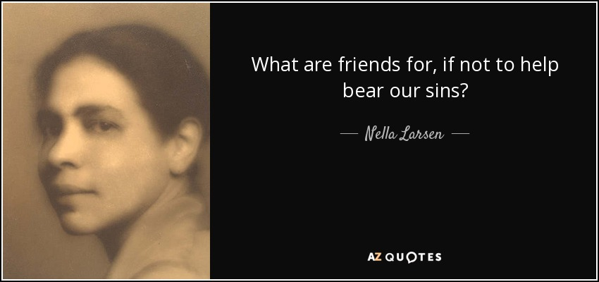 What are friends for, if not to help bear our sins? - Nella Larsen