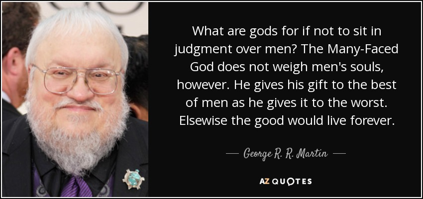 What are gods for if not to sit in judgment over men? The Many-Faced God does not weigh men's souls, however. He gives his gift to the best of men as he gives it to the worst. Elsewise the good would live forever. - George R. R. Martin