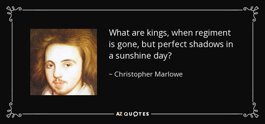 What are kings, when regiment is gone, but perfect shadows in a sunshine day? - Christopher Marlowe
