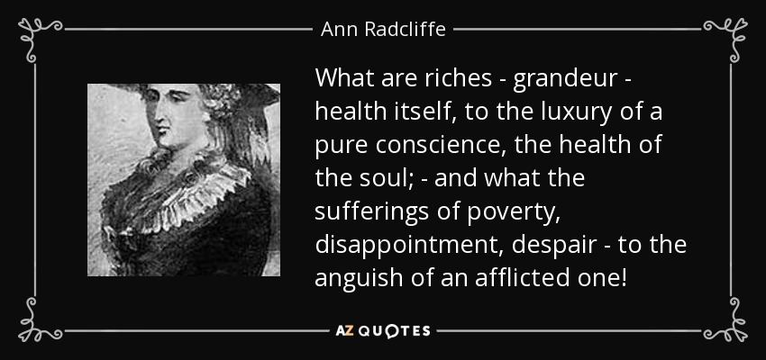 What are riches - grandeur - health itself, to the luxury of a pure conscience, the health of the soul; - and what the sufferings of poverty, disappointment, despair - to the anguish of an afflicted one! - Ann Radcliffe