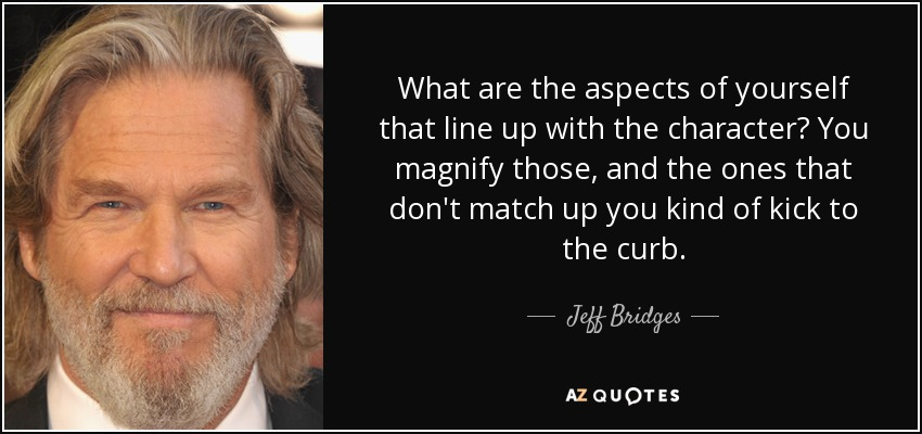 What are the aspects of yourself that line up with the character? You magnify those, and the ones that don't match up you kind of kick to the curb. - Jeff Bridges