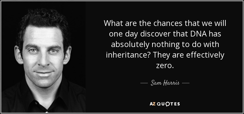 What are the chances that we will one day discover that DNA has absolutely nothing to do with inheritance? They are effectively zero. - Sam Harris