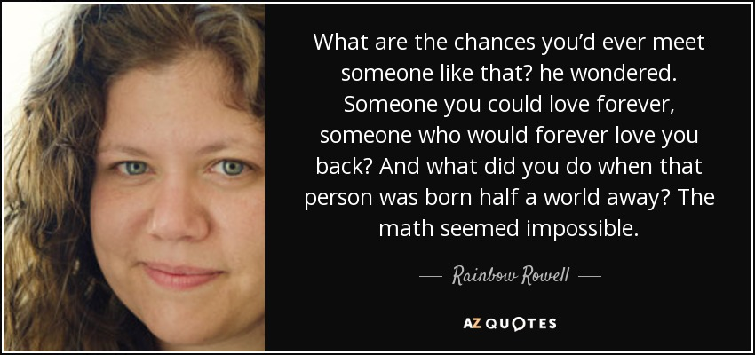 What are the chances you'd ever meet someone like that? he wondered. Someone you could love forever, someone who would forever love you back? And what did you do when that person was born half a world away? The math seemed impossible. - Rainbow Rowell