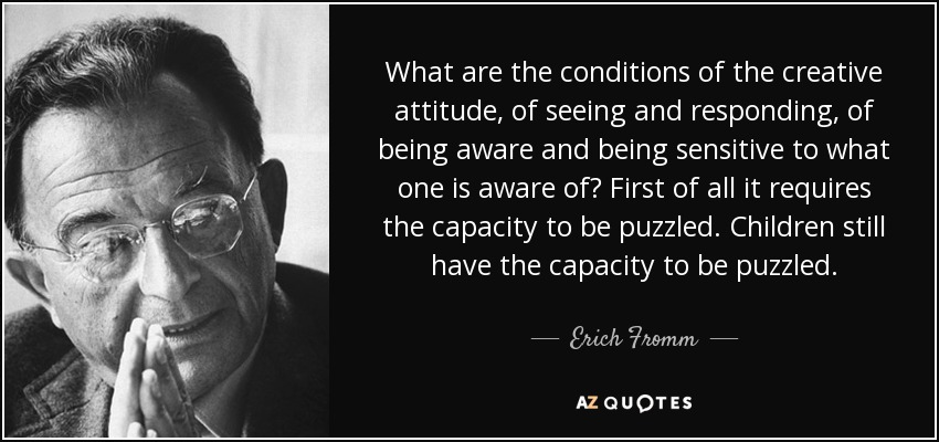 What are the conditions of the creative attitude, of seeing and responding, of being aware and being sensitive to what one is aware of? First of all it requires the capacity to be puzzled. Children still have the capacity to be puzzled. - Erich Fromm