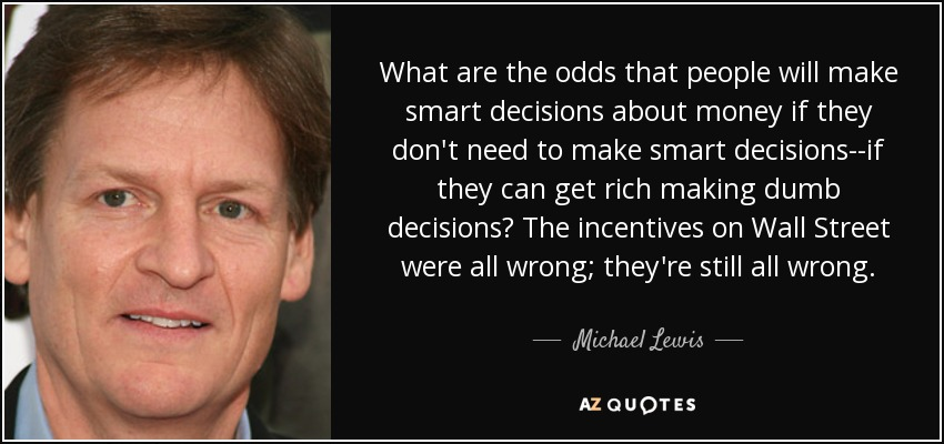 What are the odds that people will make smart decisions about money if they don't need to make smart decisions--if they can get rich making dumb decisions? The incentives on Wall Street were all wrong; they're still all wrong. - Michael Lewis