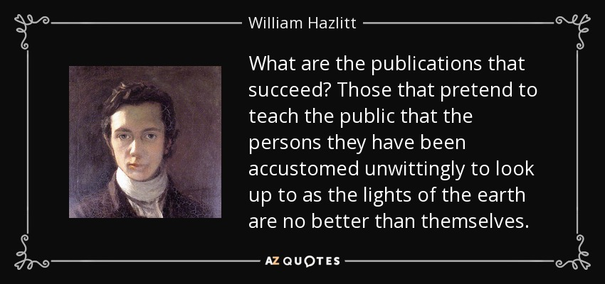 What are the publications that succeed? Those that pretend to teach the public that the persons they have been accustomed unwittingly to look up to as the lights of the earth are no better than themselves. - William Hazlitt