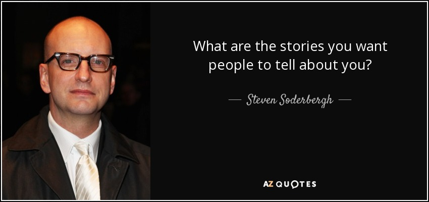 What are the stories you want people to tell about you? - Steven Soderbergh