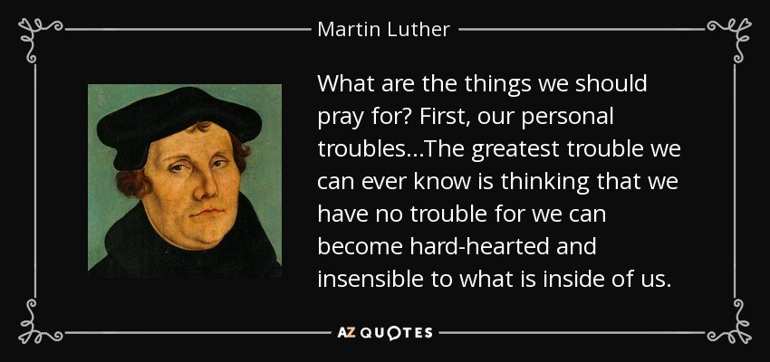 What are the things we should pray for? First, our personal troubles...The greatest trouble we can ever know is thinking that we have no trouble for we can become hard-hearted and insensible to what is inside of us. - Martin Luther