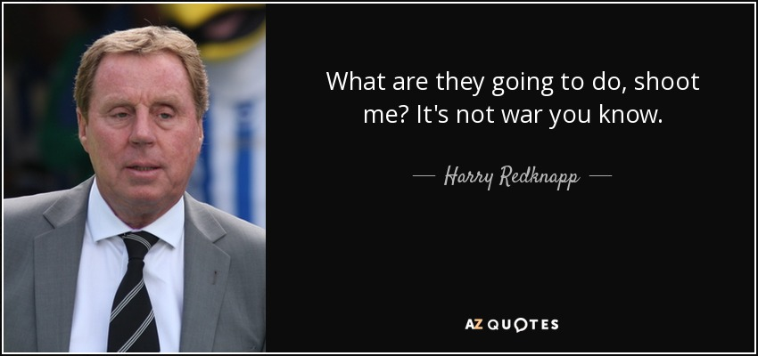 What are they going to do, shoot me? It's not war you know. - Harry Redknapp
