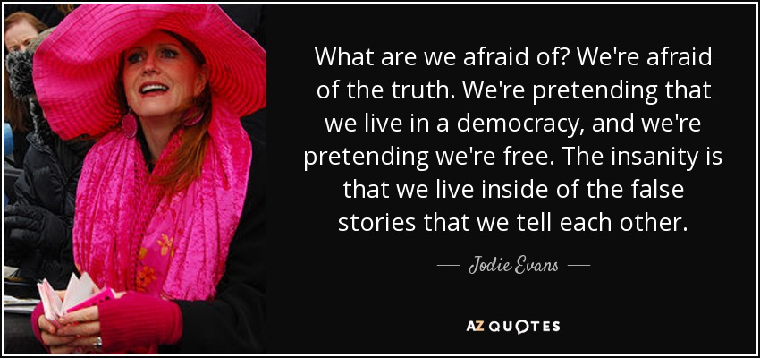 What are we afraid of? We're afraid of the truth. We're pretending that we live in a democracy, and we're pretending we're free. The insanity is that we live inside of the false stories that we tell each other. - Jodie Evans