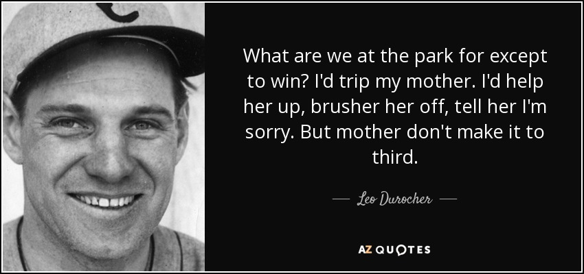 What are we at the park for except to win? I'd trip my mother. I'd help her up, brusher her off, tell her I'm sorry. But mother don't make it to third. - Leo Durocher