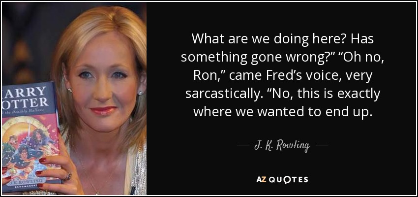 "What are we doing here? Has something gone wrong?"" ""Oh no, Ron,"" came Fred's voice, very sarcastically. ""No, this is exactly where we wanted to end up. - J. K. Rowling"