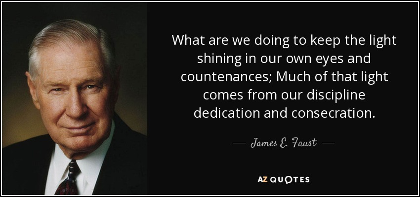 What are we doing to keep the light shining in our own eyes and countenances; Much of that light comes from our discipline dedication and consecration. - James E. Faust