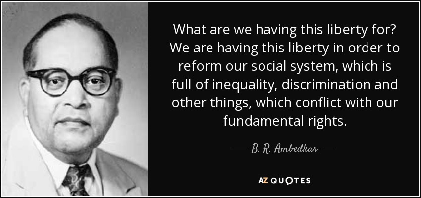 What are we having this liberty for? We are having this liberty in order to reform our social system, which is full of inequality, discrimination and other things, which conflict with our fundamental rights. - B. R. Ambedkar