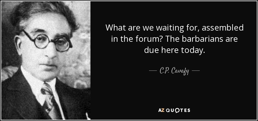What are we waiting for, assembled in the forum? The barbarians are due here today. - C.P. Cavafy