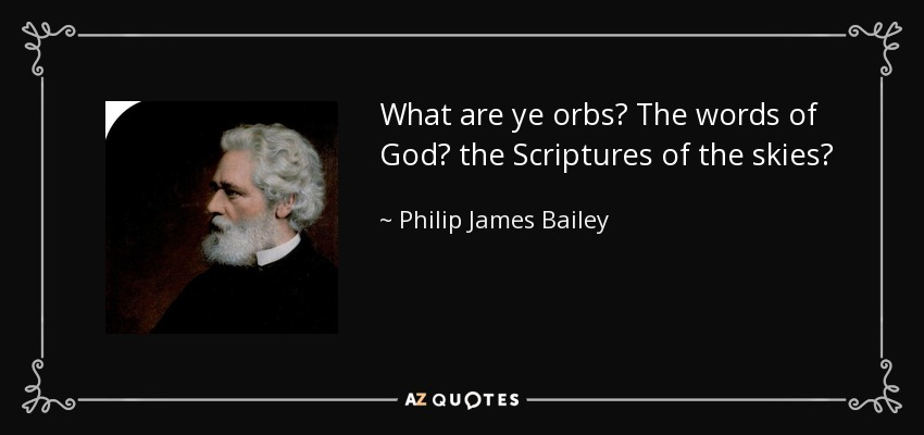 What are ye orbs? The words of God? the Scriptures of the skies? - Philip James Bailey