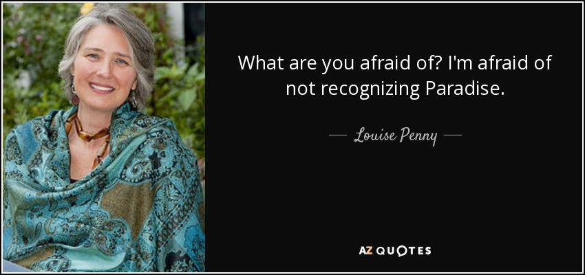 What are you afraid of? I'm afraid of not recognizing Paradise. - Louise Penny