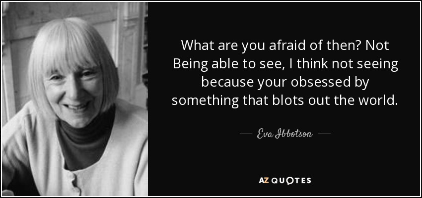 What are you afraid of then? Not Being able to see, I think not seeing because your obsessed by something that blots out the world. - Eva Ibbotson
