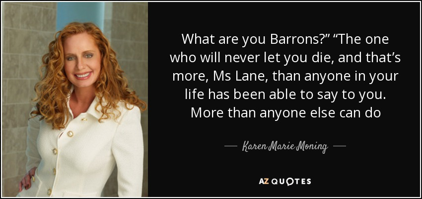 "What are you Barrons?"" ""The one who will never let you die, and that's more, Ms Lane, than anyone in your life has been able to say to you. More than anyone else can do - Karen Marie Moning"