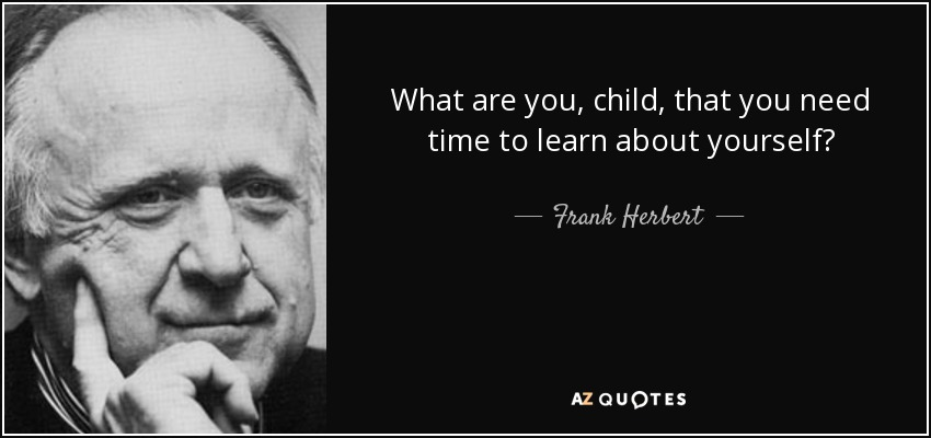 What are you, child, that you need time to learn about yourself? - Frank Herbert